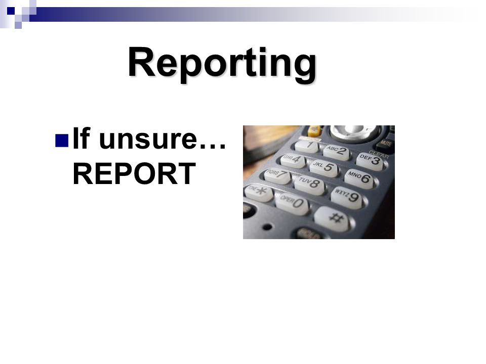 Reporting If unsure… REPORT Why report if you are unsure