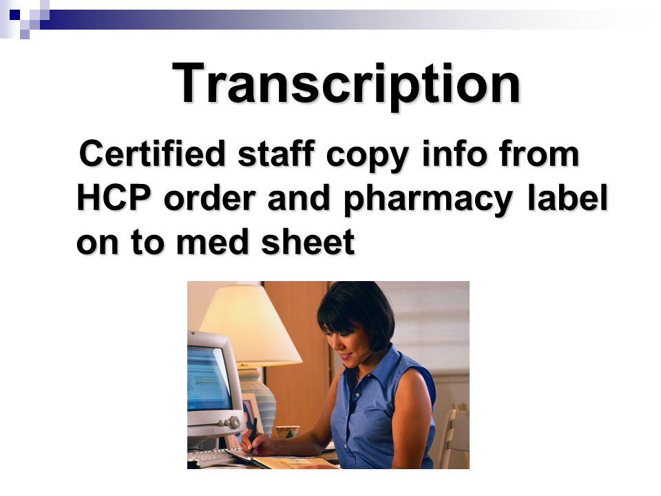 Transcription Certified staff copy info from HCP order and pharmacy label on to med sheet. Page 132.