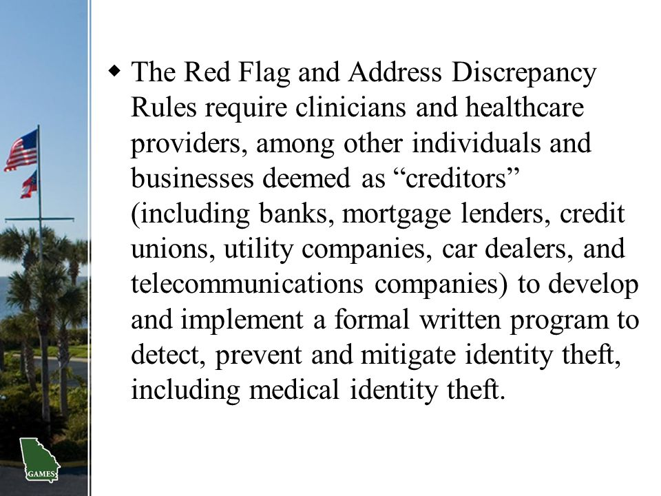 The Red Flag and Address Discrepancy Rules require clinicians and healthcare providers, among other individuals and businesses deemed as creditors (including banks, mortgage lenders, credit unions, utility companies, car dealers, and telecommunications companies) to develop and implement a formal written program to detect, prevent and mitigate identity theft, including medical identity theft.
