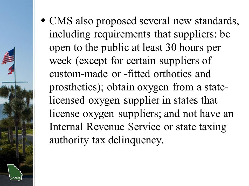CMS also proposed several new standards, including requirements that suppliers: be open to the public at least 30 hours per week (except for certain suppliers of custom-made or -fitted orthotics and prosthetics); obtain oxygen from a state-licensed oxygen supplier in states that license oxygen suppliers; and not have an Internal Revenue Service or state taxing authority tax delinquency.