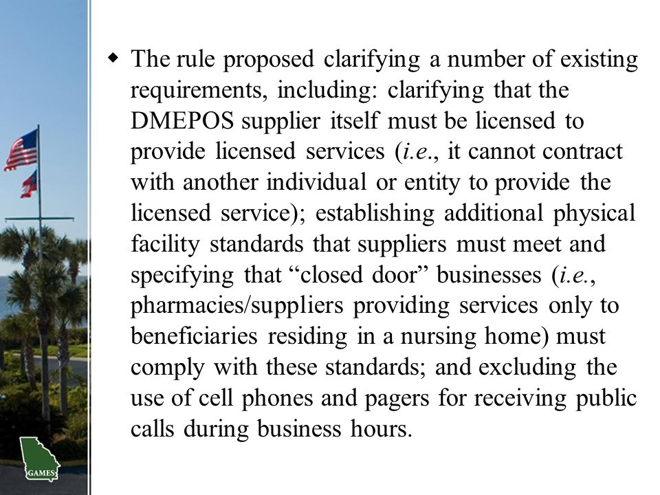 The rule proposed clarifying a number of existing requirements, including: clarifying that the DMEPOS supplier itself must be licensed to provide licensed services (i.e., it cannot contract with another individual or entity to provide the licensed service); establishing additional physical facility standards that suppliers must meet and specifying that closed door businesses (i.e., pharmacies/suppliers providing services only to beneficiaries residing in a nursing home) must comply with these standards; and excluding the use of cell phones and pagers for receiving public calls during business hours.