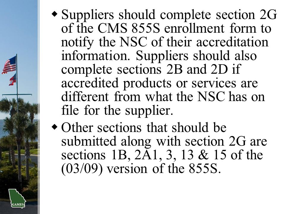 Suppliers should complete section 2G of the CMS 855S enrollment form to notify the NSC of their accreditation information. Suppliers should also complete sections 2B and 2D if accredited products or services are different from what the NSC has on file for the supplier.
