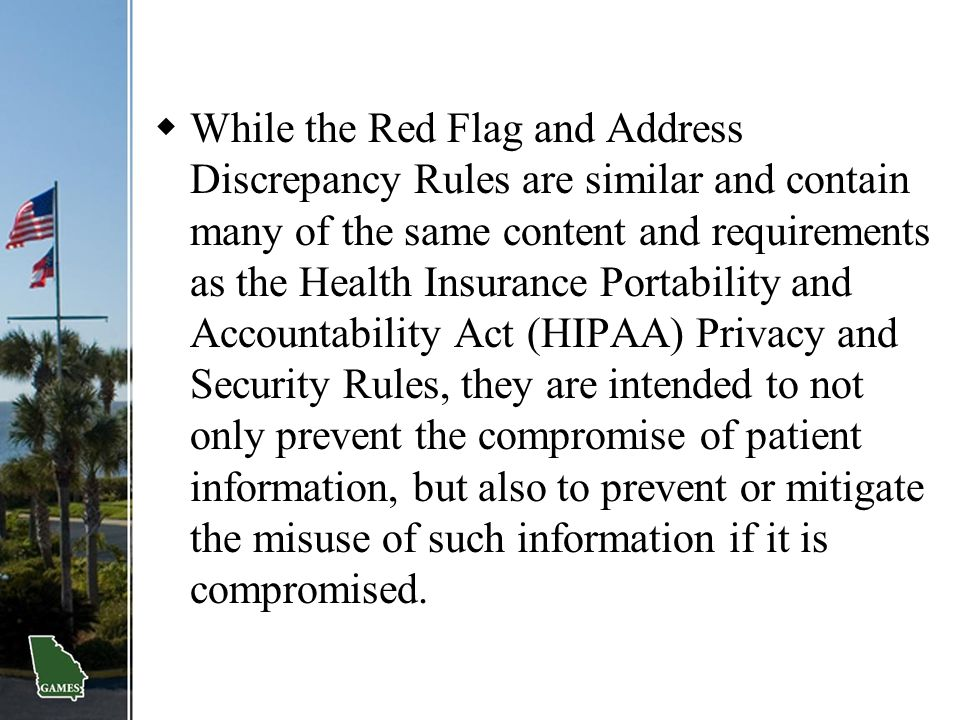 While the Red Flag and Address Discrepancy Rules are similar and contain many of the same content and requirements as the Health Insurance Portability and Accountability Act (HIPAA) Privacy and Security Rules, they are intended to not only prevent the compromise of patient information, but also to prevent or mitigate the misuse of such information if it is compromised.