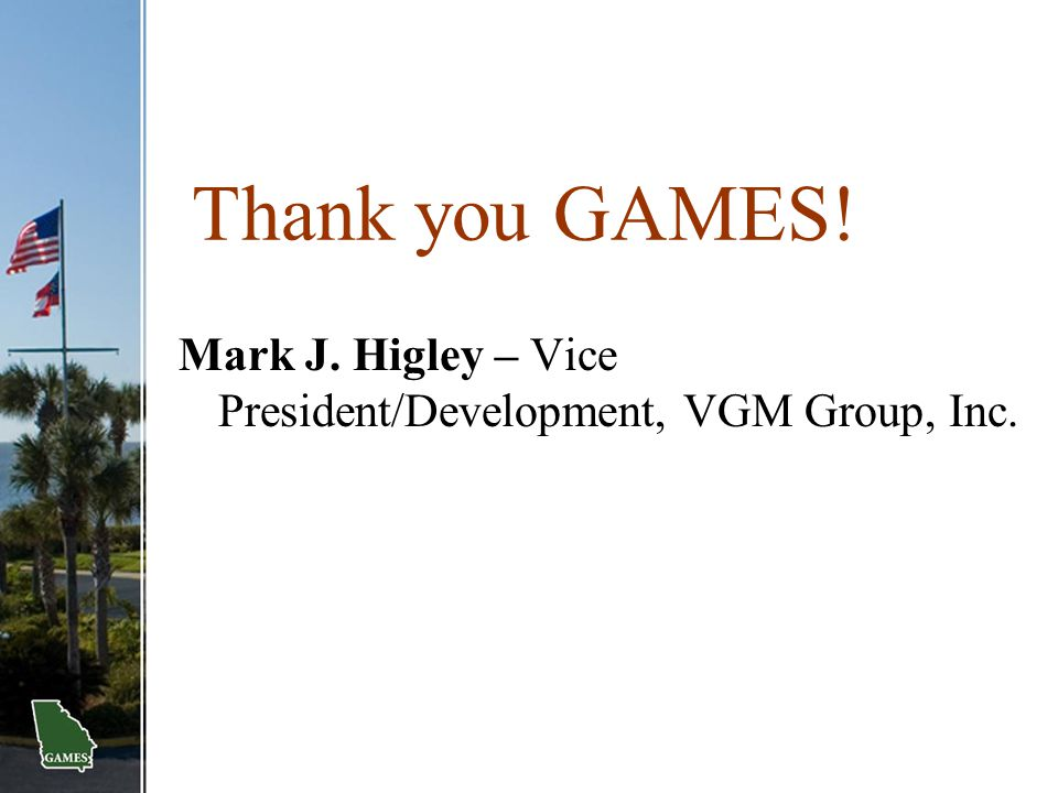 Thank you GAMES! Mark J. Higley – Vice President/Development, VGM Group, Inc.