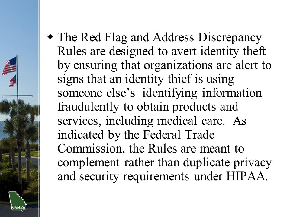 The Red Flag and Address Discrepancy Rules are designed to avert identity theft by ensuring that organizations are alert to signs that an identity thief is using someone else's identifying information fraudulently to obtain products and services, including medical care.