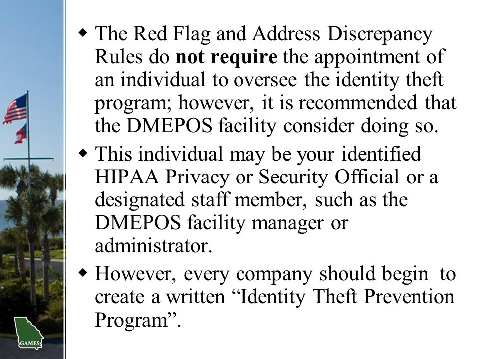 The Red Flag and Address Discrepancy Rules do not require the appointment of an individual to oversee the identity theft program; however, it is recommended that the DMEPOS facility consider doing so.