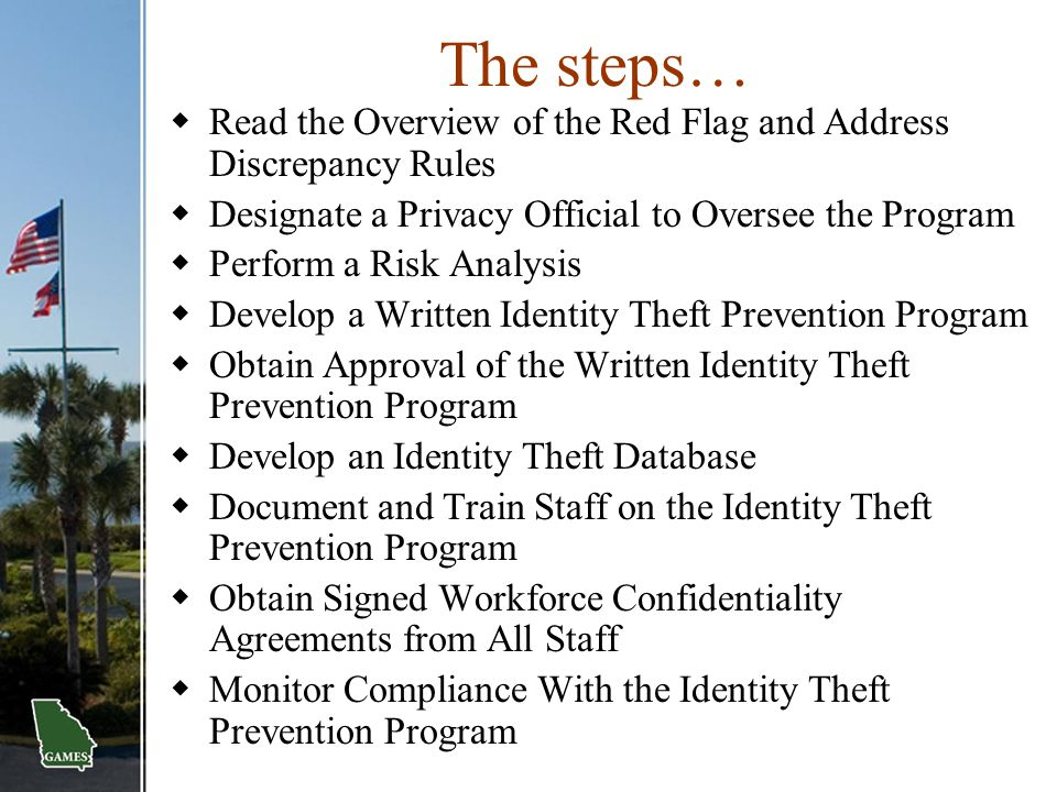 The steps… Read the Overview of the Red Flag and Address Discrepancy Rules. Designate a Privacy Official to Oversee the Program.