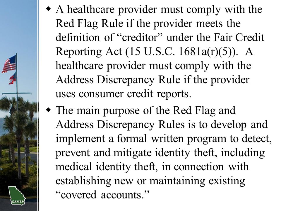 A healthcare provider must comply with the Red Flag Rule if the provider meets the definition of creditor under the Fair Credit Reporting Act (15 U.S.C. 1681a(r)(5)). A healthcare provider must comply with the Address Discrepancy Rule if the provider uses consumer credit reports.