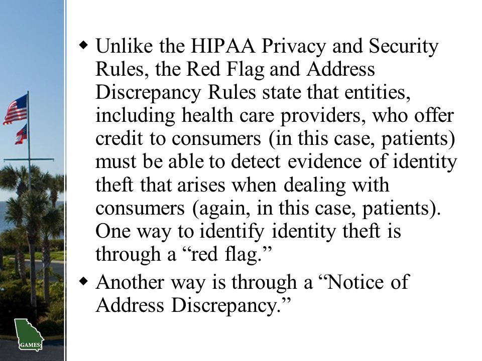 Unlike the HIPAA Privacy and Security Rules, the Red Flag and Address Discrepancy Rules state that entities, including health care providers, who offer credit to consumers (in this case, patients) must be able to detect evidence of identity theft that arises when dealing with consumers (again, in this case, patients). One way to identify identity theft is through a red flag.