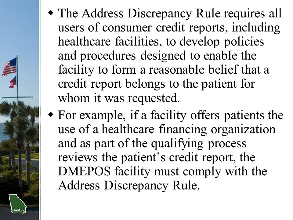 The Address Discrepancy Rule requires all users of consumer credit reports, including healthcare facilities, to develop policies and procedures designed to enable the facility to form a reasonable belief that a credit report belongs to the patient for whom it was requested.