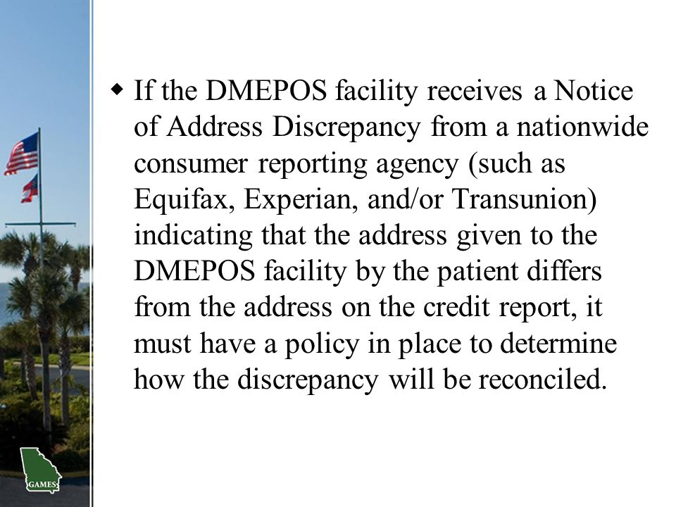 If the DMEPOS facility receives a Notice of Address Discrepancy from a nationwide consumer reporting agency (such as Equifax, Experian, and/or Transunion) indicating that the address given to the DMEPOS facility by the patient differs from the address on the credit report, it must have a policy in place to determine how the discrepancy will be reconciled.