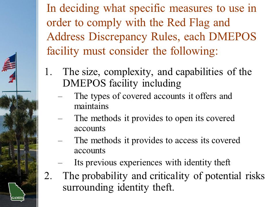 In deciding what specific measures to use in order to comply with the Red Flag and Address Discrepancy Rules, each DMEPOS facility must consider the following: