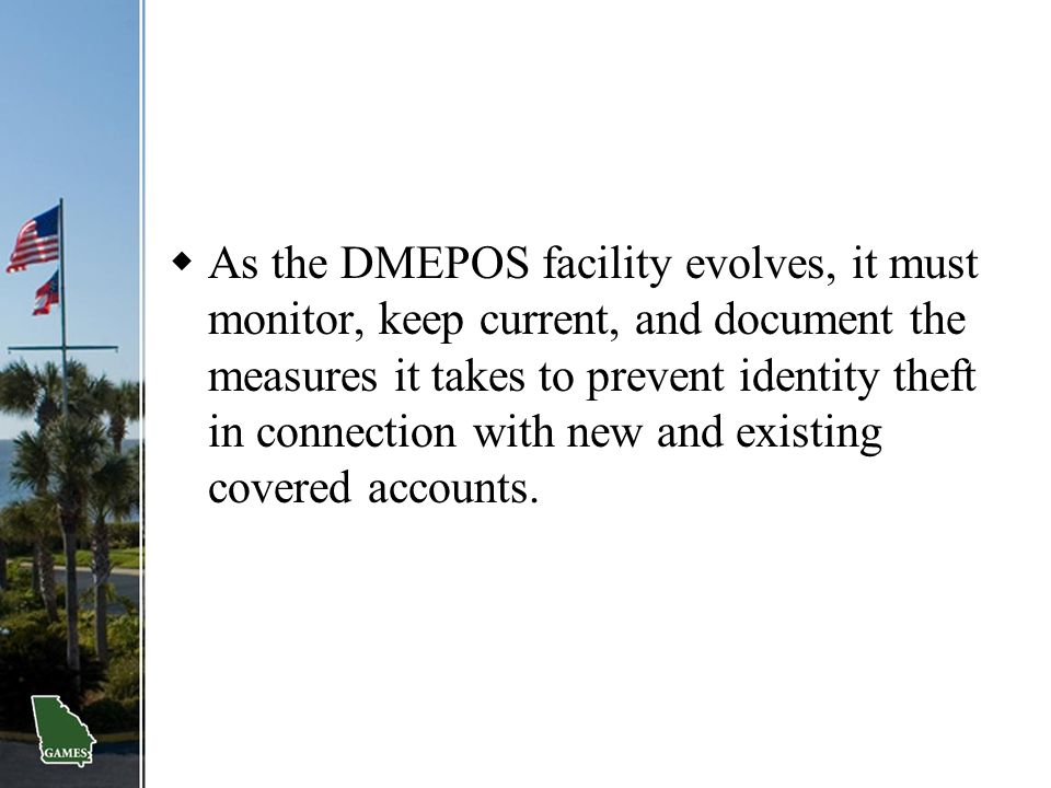 As the DMEPOS facility evolves, it must monitor, keep current, and document the measures it takes to prevent identity theft in connection with new and existing covered accounts.