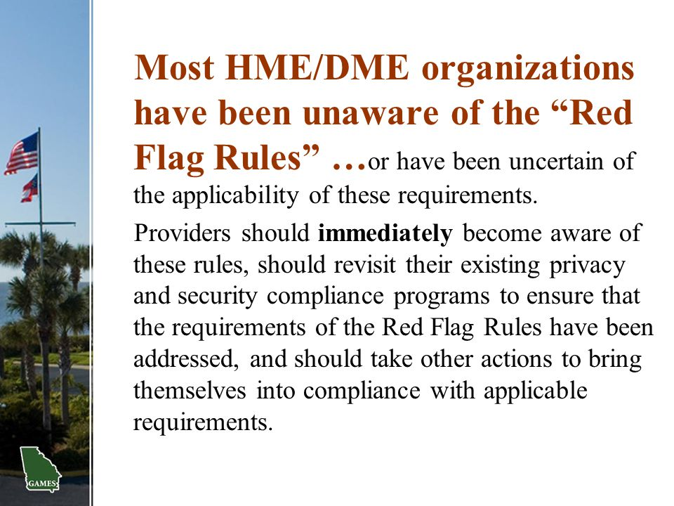 Most HME/DME organizations have been unaware of the Red Flag Rules …or have been uncertain of the applicability of these requirements.