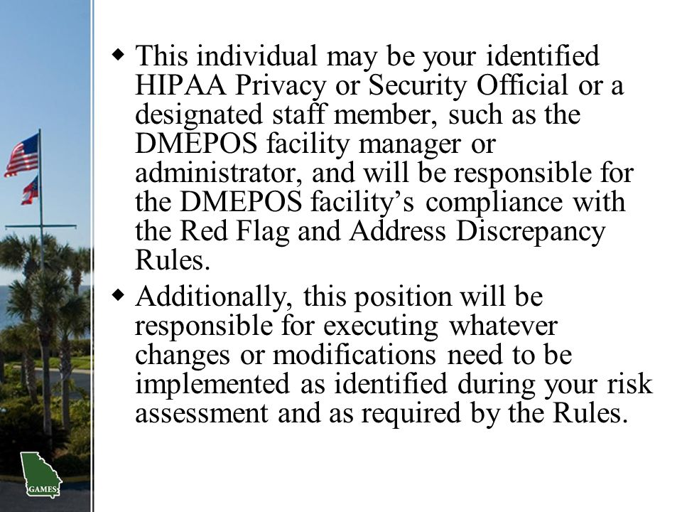 This individual may be your identified HIPAA Privacy or Security Official or a designated staff member, such as the DMEPOS facility manager or administrator, and will be responsible for the DMEPOS facility's compliance with the Red Flag and Address Discrepancy Rules.