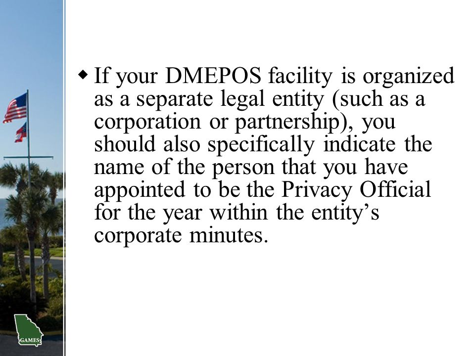 If your DMEPOS facility is organized as a separate legal entity (such as a corporation or partnership), you should also specifically indicate the name of the person that you have appointed to be the Privacy Official for the year within the entity's corporate minutes.