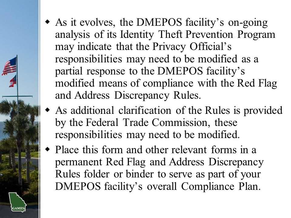 As it evolves, the DMEPOS facility's on-going analysis of its Identity Theft Prevention Program may indicate that the Privacy Official's responsibilities may need to be modified as a partial response to the DMEPOS facility's modified means of compliance with the Red Flag and Address Discrepancy Rules.