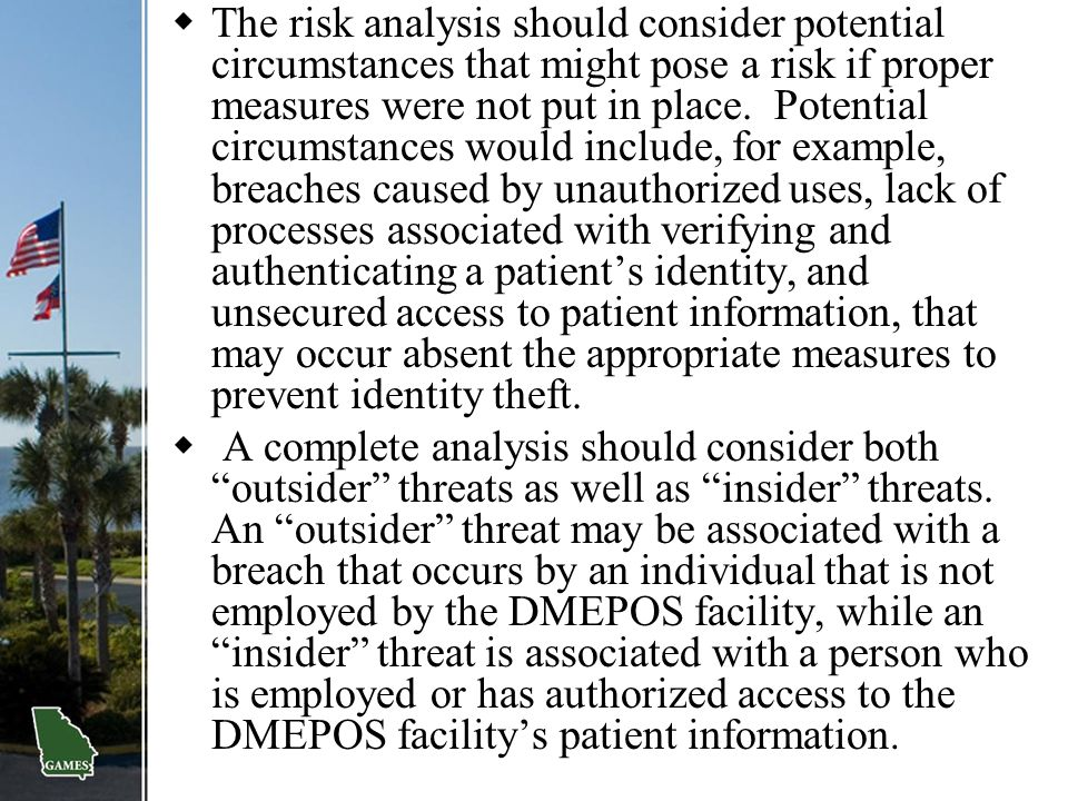 The risk analysis should consider potential circumstances that might pose a risk if proper measures were not put in place. Potential circumstances would include, for example, breaches caused by unauthorized uses, lack of processes associated with verifying and authenticating a patient's identity, and unsecured access to patient information, that may occur absent the appropriate measures to prevent identity theft.