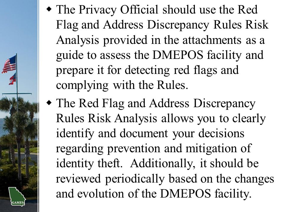 The Privacy Official should use the Red Flag and Address Discrepancy Rules Risk Analysis provided in the attachments as a guide to assess the DMEPOS facility and prepare it for detecting red flags and complying with the Rules.