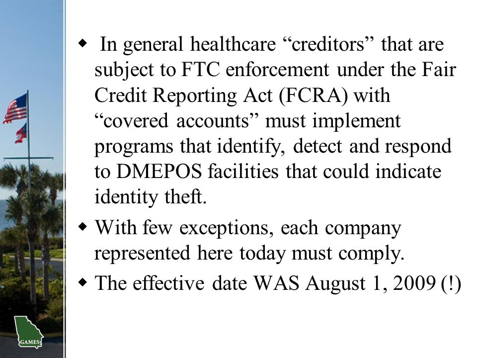 In general healthcare creditors that are subject to FTC enforcement under the Fair Credit Reporting Act (FCRA) with covered accounts must implement programs that identify, detect and respond to DMEPOS facilities that could indicate identity theft.