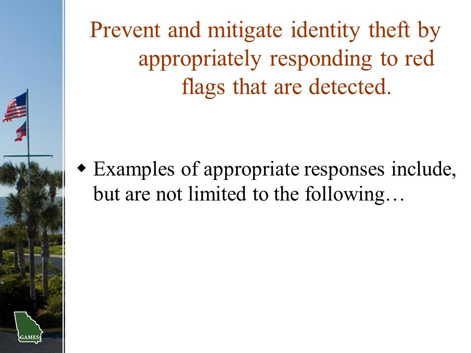 Prevent and mitigate identity theft by appropriately responding to red flags that are detected.