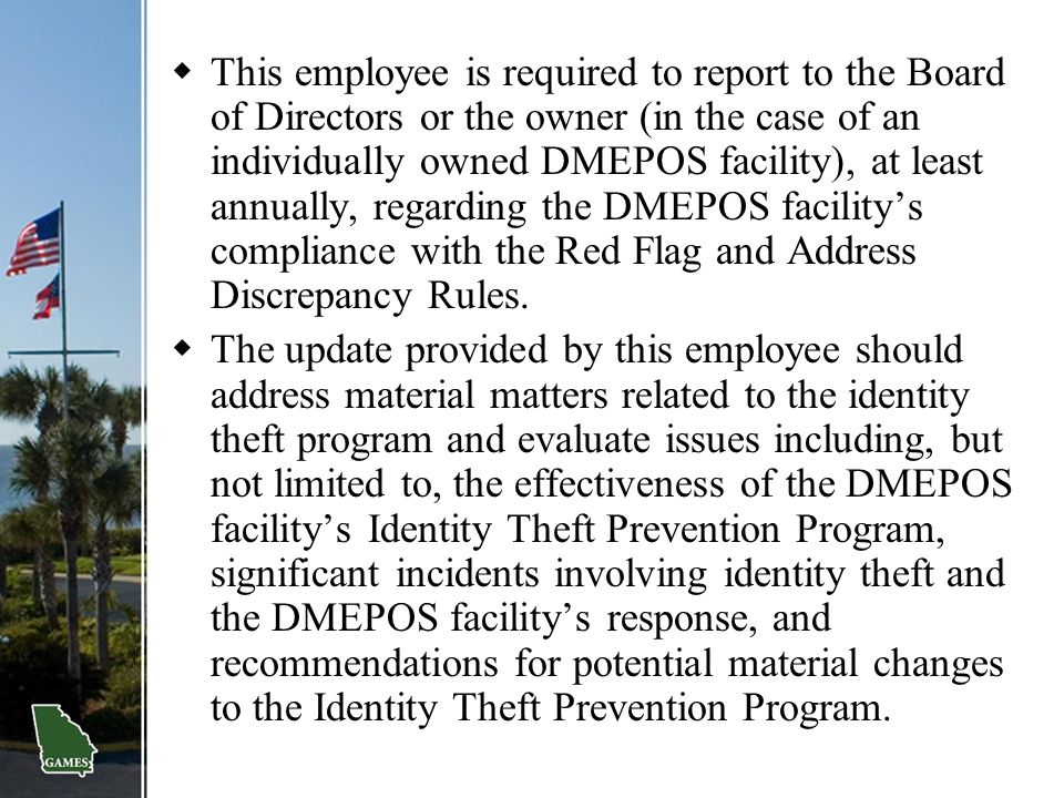 This employee is required to report to the Board of Directors or the owner (in the case of an individually owned DMEPOS facility), at least annually, regarding the DMEPOS facility's compliance with the Red Flag and Address Discrepancy Rules.