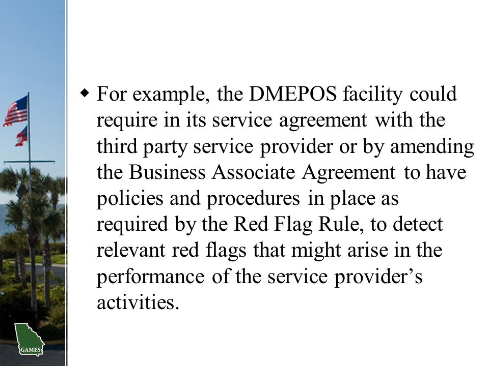 For example, the DMEPOS facility could require in its service agreement with the third party service provider or by amending the Business Associate Agreement to have policies and procedures in place as required by the Red Flag Rule, to detect relevant red flags that might arise in the performance of the service provider's activities.