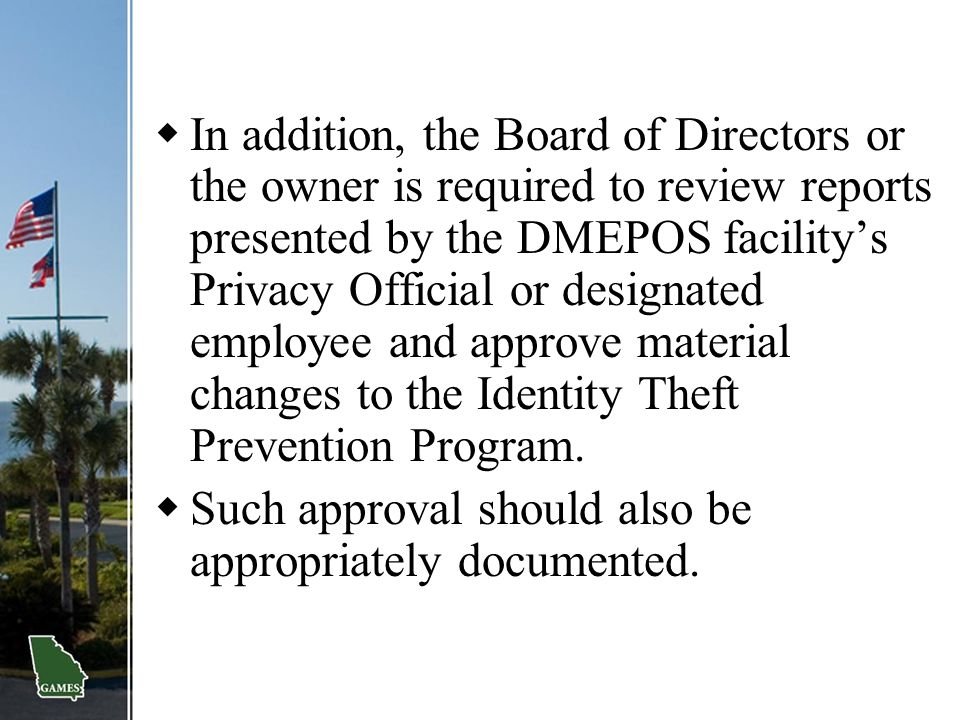 In addition, the Board of Directors or the owner is required to review reports presented by the DMEPOS facility's Privacy Official or designated employee and approve material changes to the Identity Theft Prevention Program.