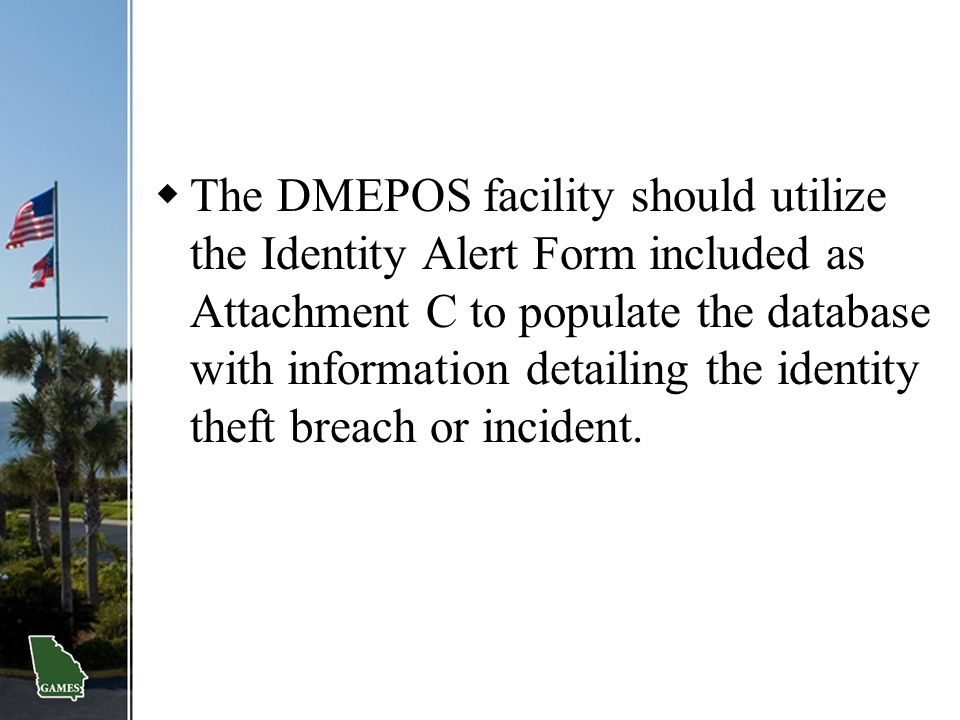 The DMEPOS facility should utilize the Identity Alert Form included as Attachment C to populate the database with information detailing the identity theft breach or incident.