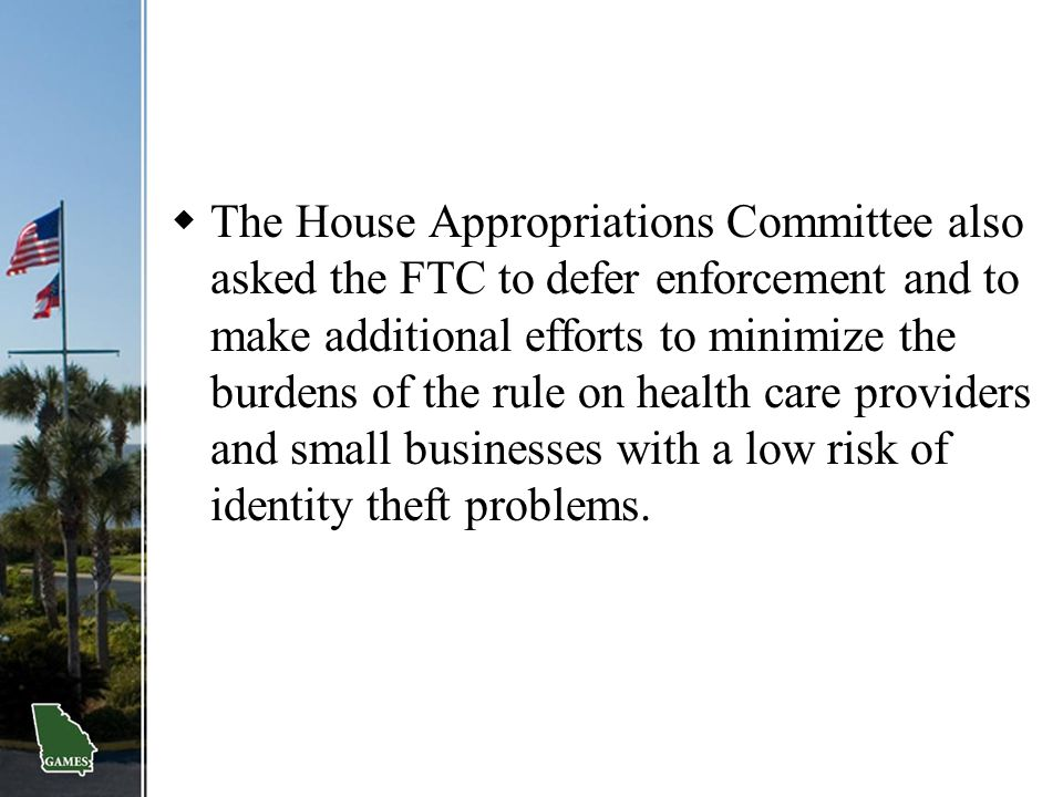 The House Appropriations Committee also asked the FTC to defer enforcement and to make additional efforts to minimize the burdens of the rule on health care providers and small businesses with a low risk of identity theft problems.