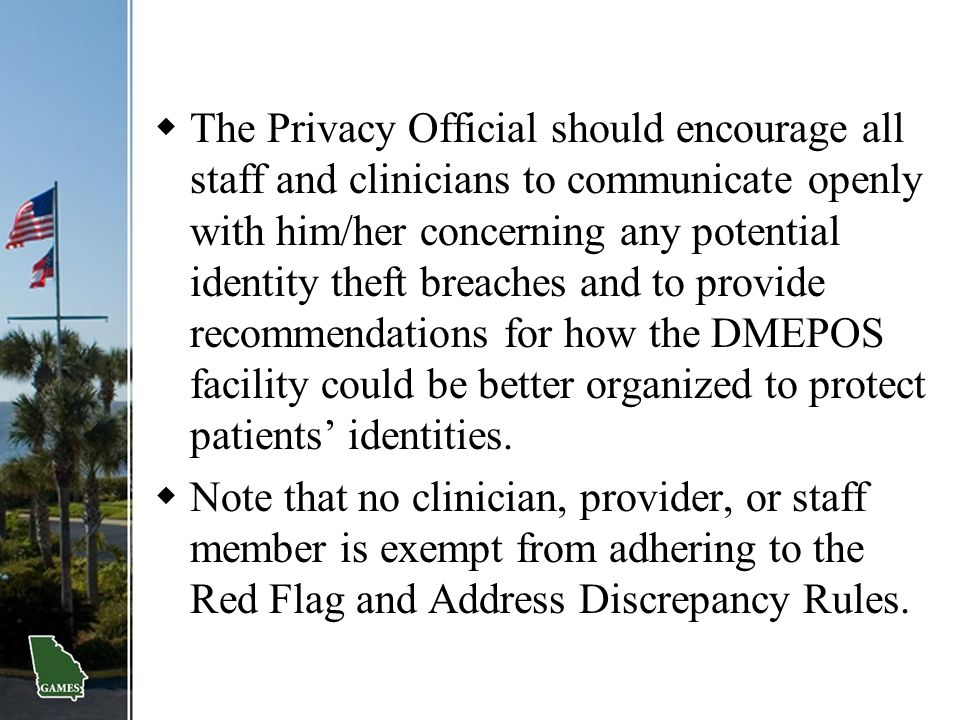The Privacy Official should encourage all staff and clinicians to communicate openly with him/her concerning any potential identity theft breaches and to provide recommendations for how the DMEPOS facility could be better organized to protect patients' identities.