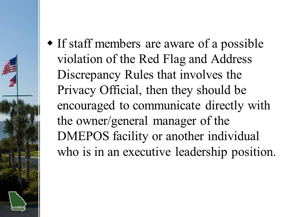 If staff members are aware of a possible violation of the Red Flag and Address Discrepancy Rules that involves the Privacy Official, then they should be encouraged to communicate directly with the owner/general manager of the DMEPOS facility or another individual who is in an executive leadership position.