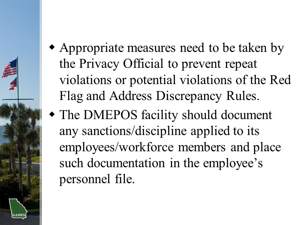 Appropriate measures need to be taken by the Privacy Official to prevent repeat violations or potential violations of the Red Flag and Address Discrepancy Rules.