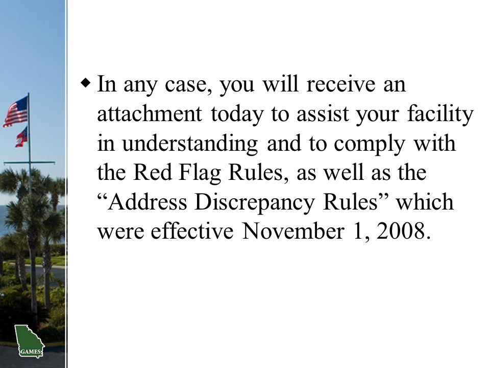 In any case, you will receive an attachment today to assist your facility in understanding and to comply with the Red Flag Rules, as well as the Address Discrepancy Rules which were effective November 1, 2008.
