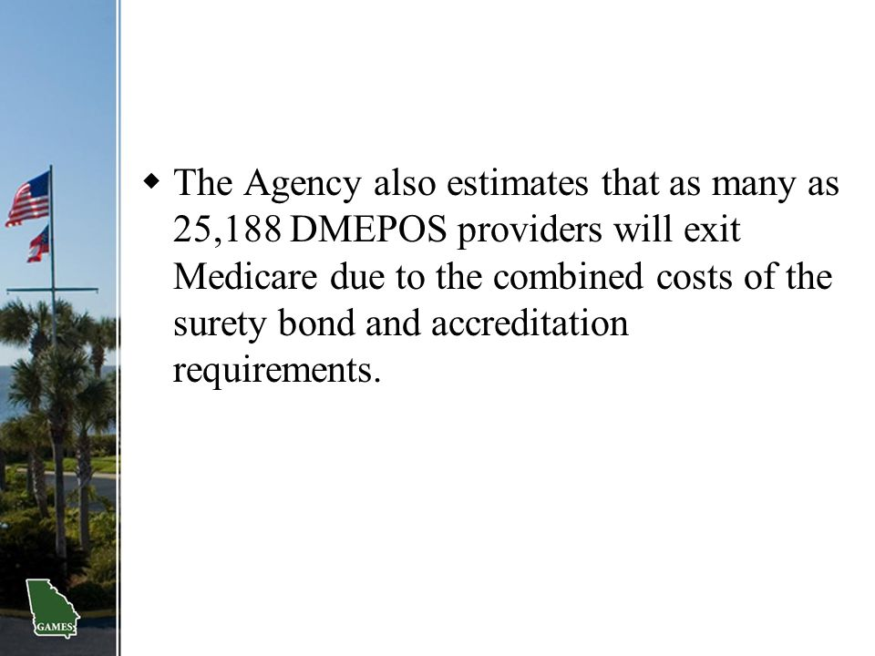 The Agency also estimates that as many as 25,188 DMEPOS providers will exit Medicare due to the combined costs of the surety bond and accreditation requirements.