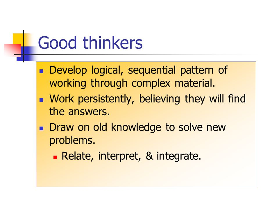 Good thinkers Develop logical, sequential pattern of working through complex material. Work persistently, believing they will find the answers.