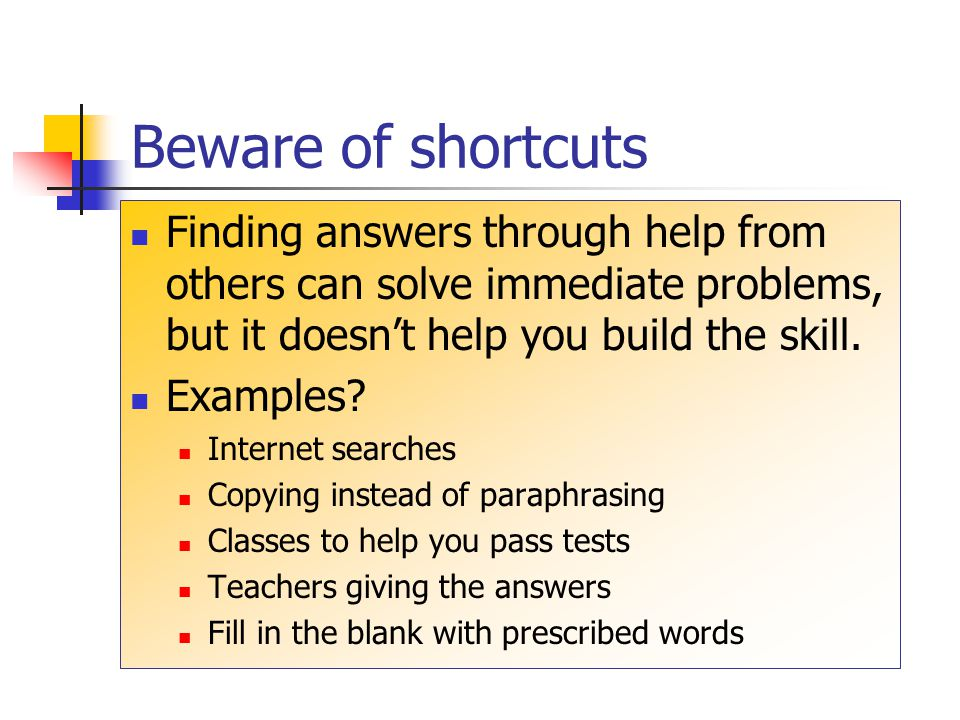 Beware of shortcuts Finding answers through help from others can solve immediate problems, but it doesn't help you build the skill.