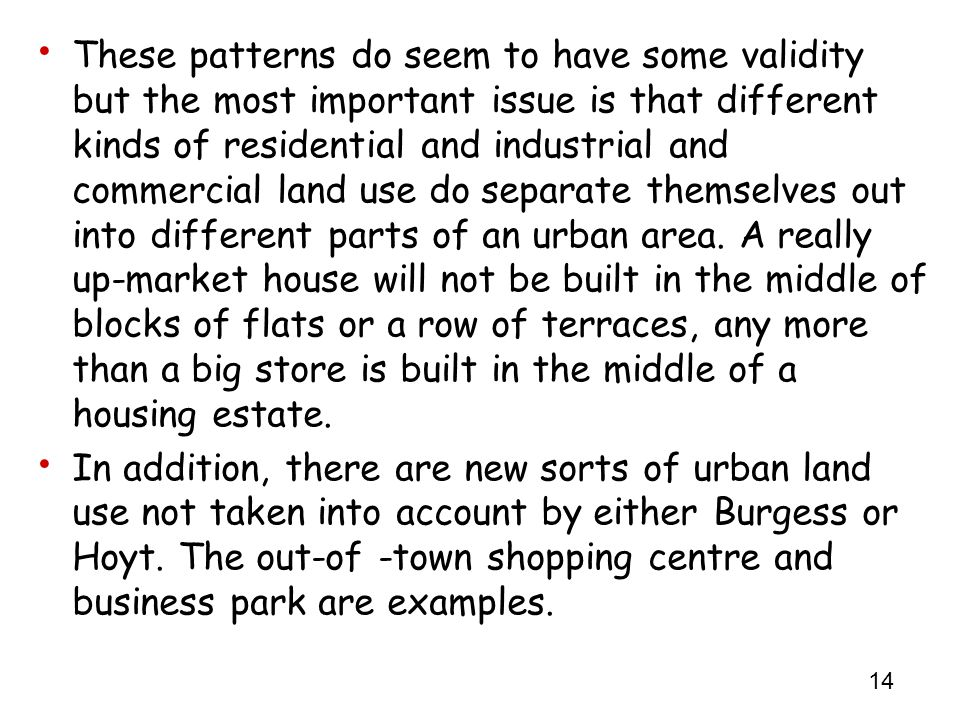 These patterns do seem to have some validity but the most important issue is that different kinds of residential and industrial and commercial land use do separate themselves out into different parts of an urban area. A really up-market house will not be built in the middle of blocks of flats or a row of terraces, any more than a big store is built in the middle of a housing estate.