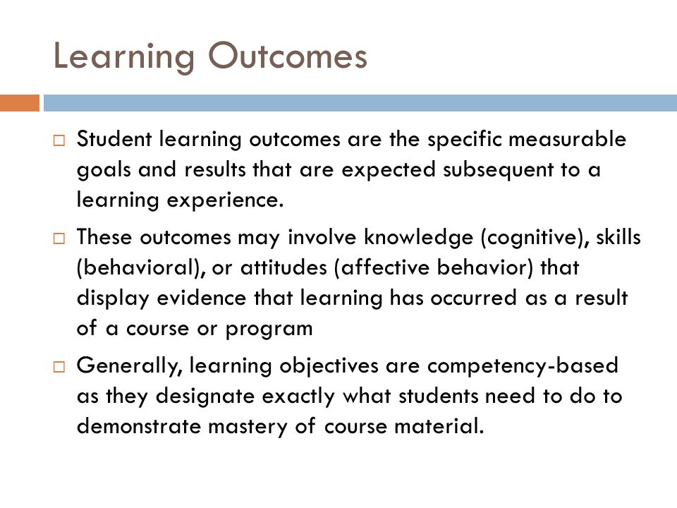 Learning Outcomes Student learning outcomes are the specific measurable goals and results that are expected subsequent to a learning experience.