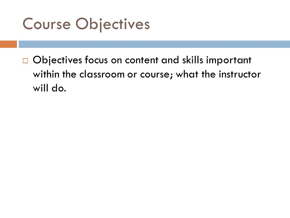 Course Objectives Objectives focus on content and skills important within the classroom or course; what the instructor will do.