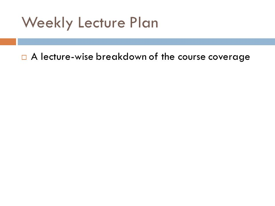 Weekly Lecture Plan A lecture-wise breakdown of the course coverage