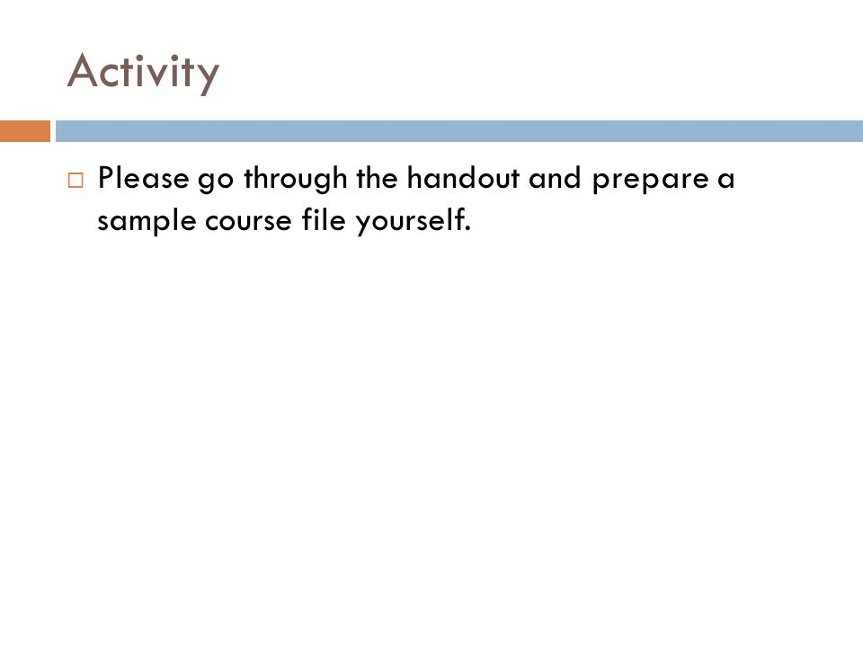 Activity Please go through the handout and prepare a sample course file yourself.