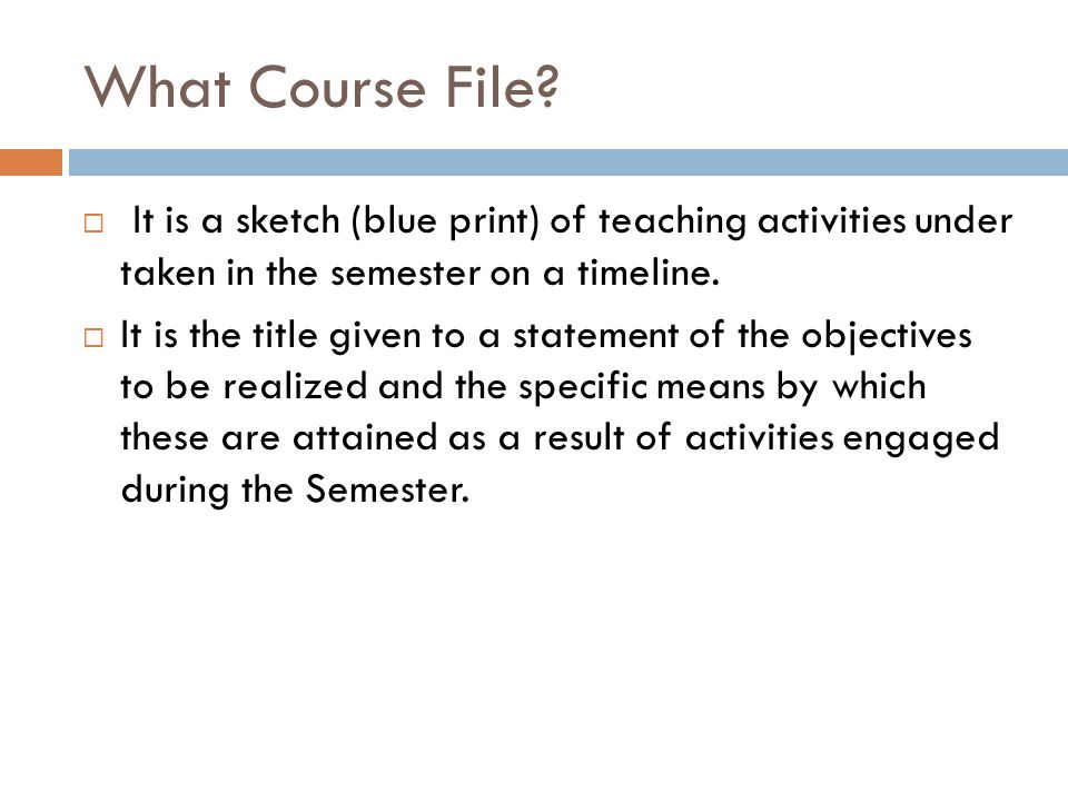 What Course File It is a sketch (blue print) of teaching activities under taken in the semester on a timeline.