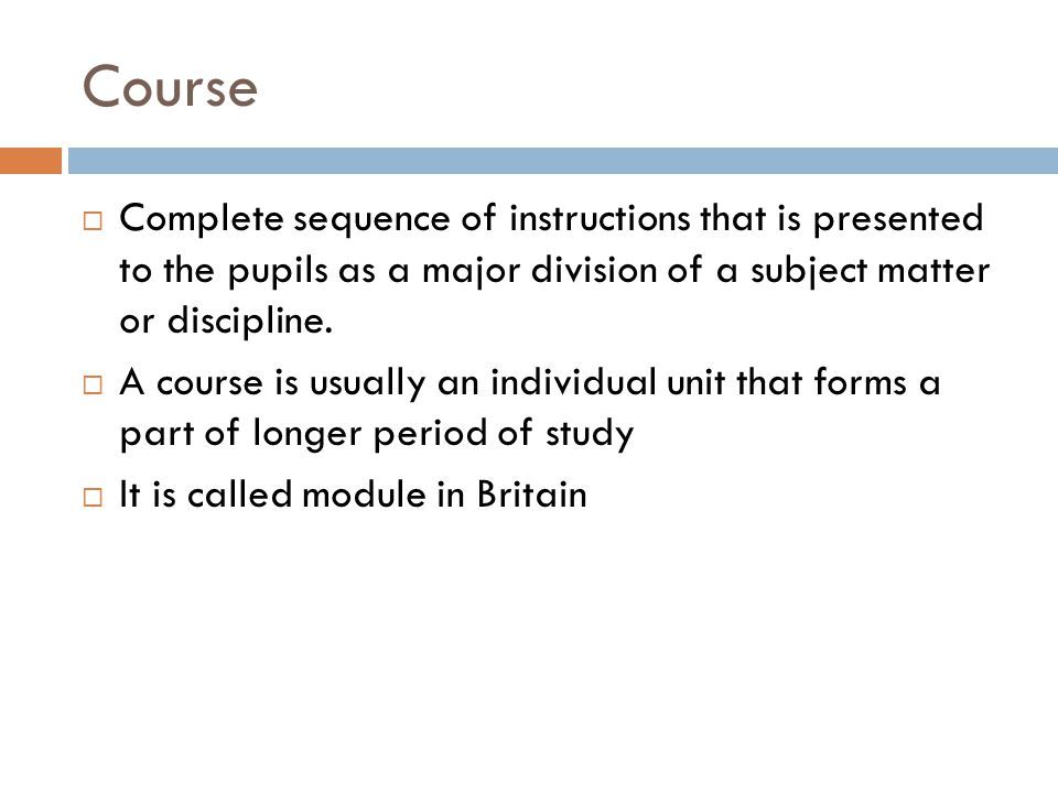 Course Complete sequence of instructions that is presented to the pupils as a major division of a subject matter or discipline.