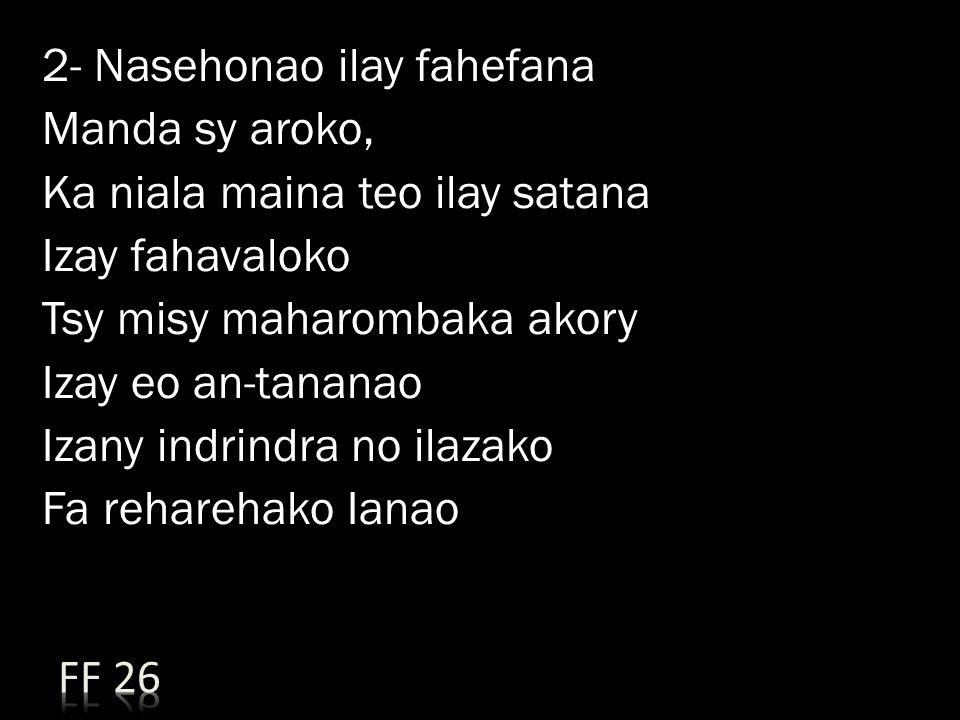 2- Nasehonao ilay fahefana Manda sy aroko, Ka niala maina teo ilay satana Izay fahavaloko Tsy misy maharombaka akory Izay eo an-tananao Izany indrindra no ilazako Fa reharehako Ianao