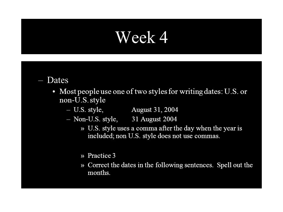 Week 4 Dates. Most people use one of two styles for writing dates: U.S. or non-U.S. style. U.S. style, August 31, 2004.