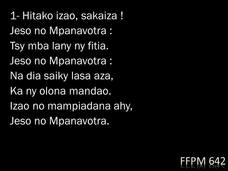 1- Hitako izao, sakaiza. Jeso no Mpanavotra : Tsy mba lany ny fitia