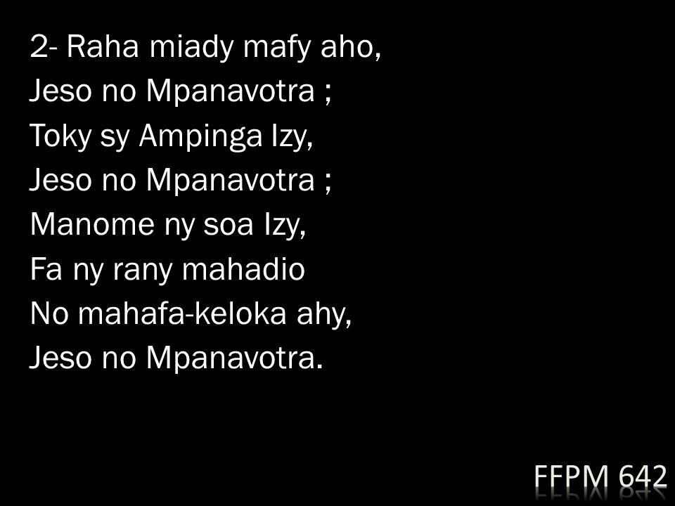 2- Raha miady mafy aho, Jeso no Mpanavotra ; Toky sy Ampinga Izy, Manome ny soa Izy, Fa ny rany mahadio No mahafa-keloka ahy, Jeso no Mpanavotra.