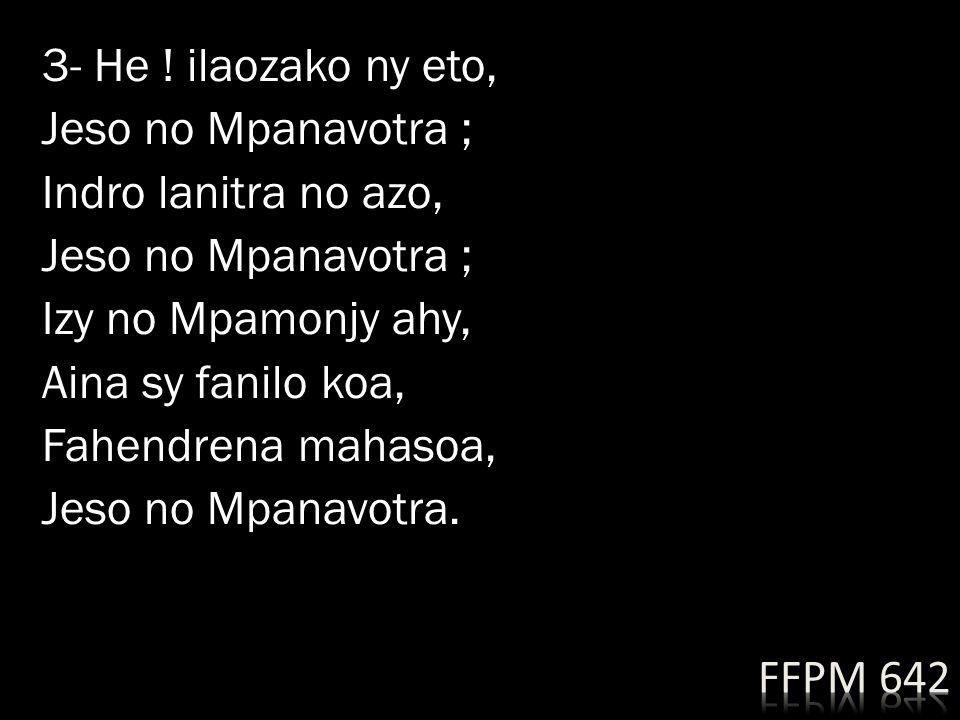 3- He ! ilaozako ny eto, Jeso no Mpanavotra ; Indro lanitra no azo, Izy no Mpamonjy ahy, Aina sy fanilo koa, Fahendrena mahasoa, Jeso no Mpanavotra.