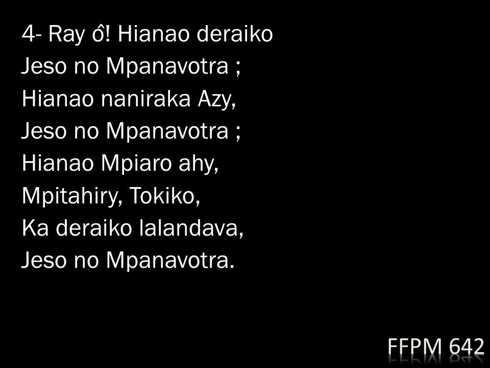 4- Ray ô! Hianao deraiko Jeso no Mpanavotra ; Hianao naniraka Azy, Hianao Mpiaro ahy, Mpitahiry, Tokiko, Ka deraiko lalandava, Jeso no Mpanavotra.